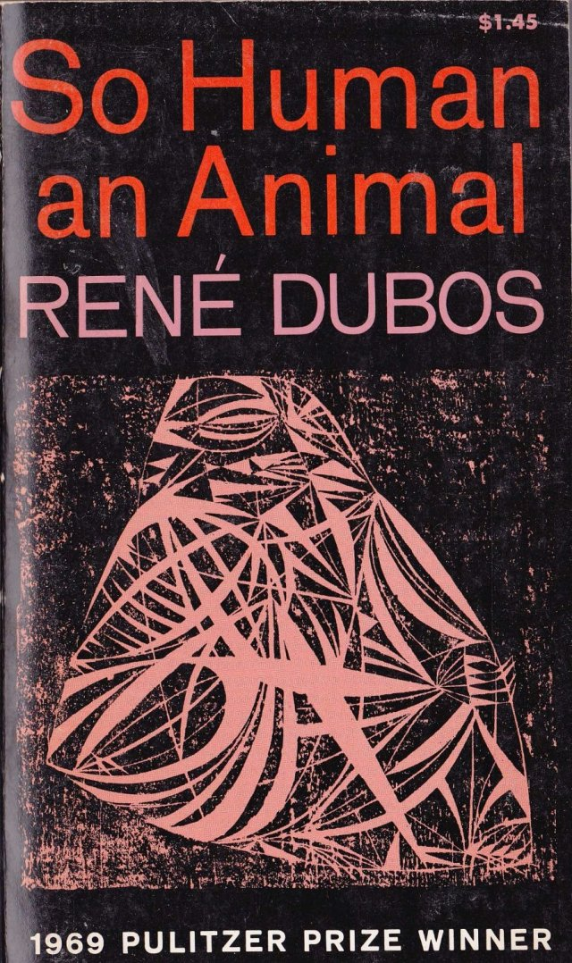 """SPIRITUALITY SCIENCE - WHOLISTIC MEDICINE: Professor Rene Dubos won the Pulitzer Prize for his work titled """"SO HUMAN AN ANIMAL - HOW WE ARE SHAPED BY SURROUNDINGS AND EVENTS"""" during 1969."""