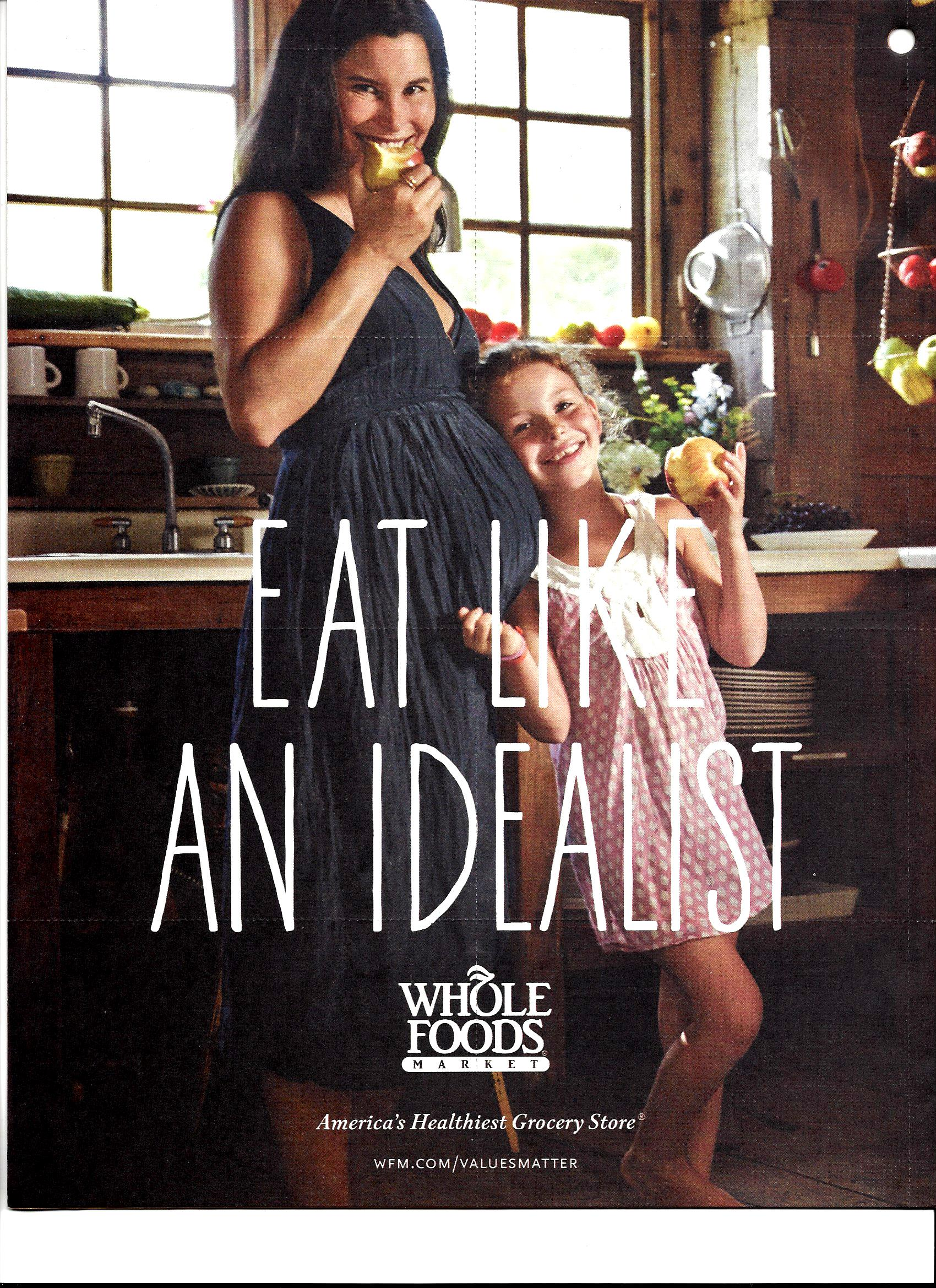 "WHOLE FOOD - WHOLE IDEALISM vs WHOLE PRAGMATISM : WHOLE FOODS LAUNCHED A NATIONAL ADVERTISEMENT CAMPAIGN INTRODUCING THE CONCEPT OF ""IDEALISM"" IN EATING. PRAGMATISM DEMANDS KNOWING ACTIONS THROUGH THE EXPERIENCE OF CONSEQUENCES. THIS PHOTO IMAGE MAY SUGGEST THAT PREGNANCY IS THE CONSEQUENCE OF A NATURALIST LIFESTYLE WHICH INCLUDES THE PRINCIPLES OF IDEALISM IN EATING."
